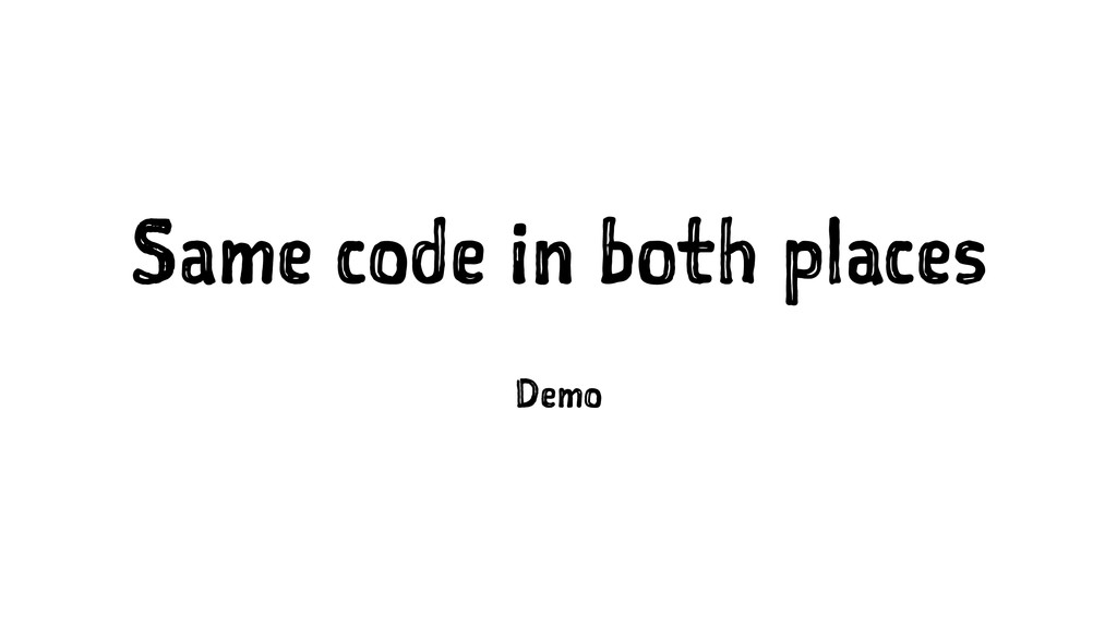 Same code in both places Demo