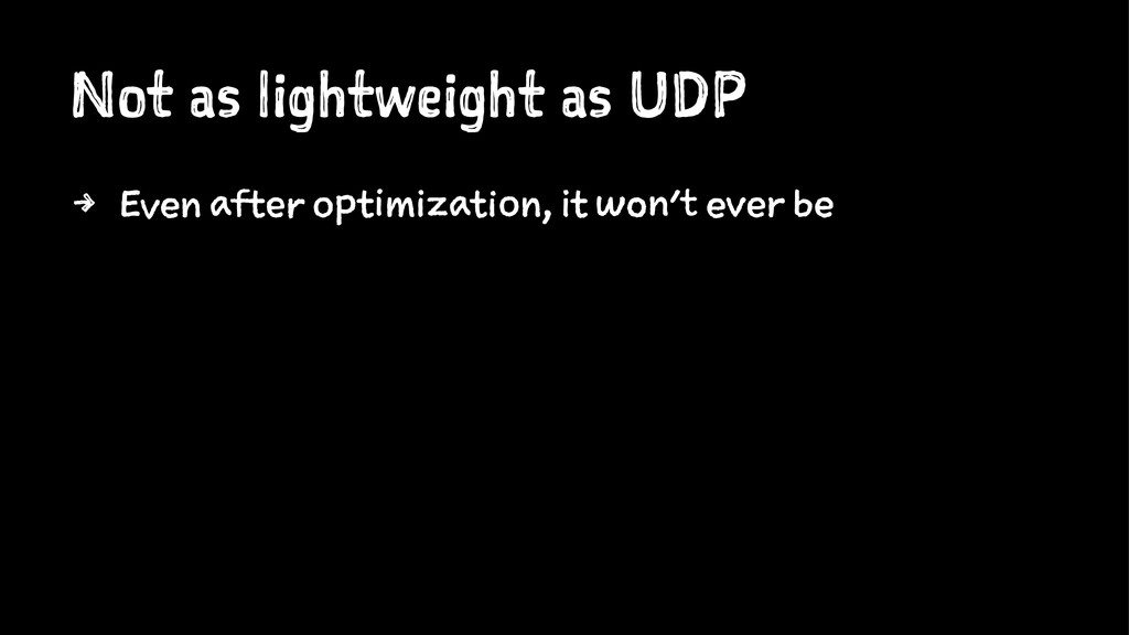 Not as lightweight as UDP 4 Even after optimiza...