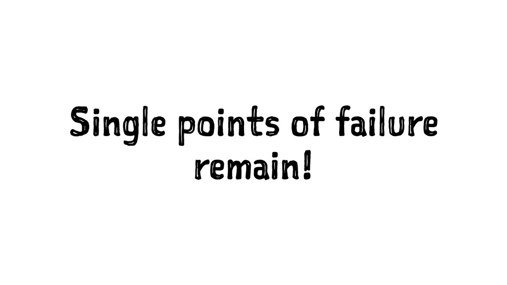 Single points of failure remain!