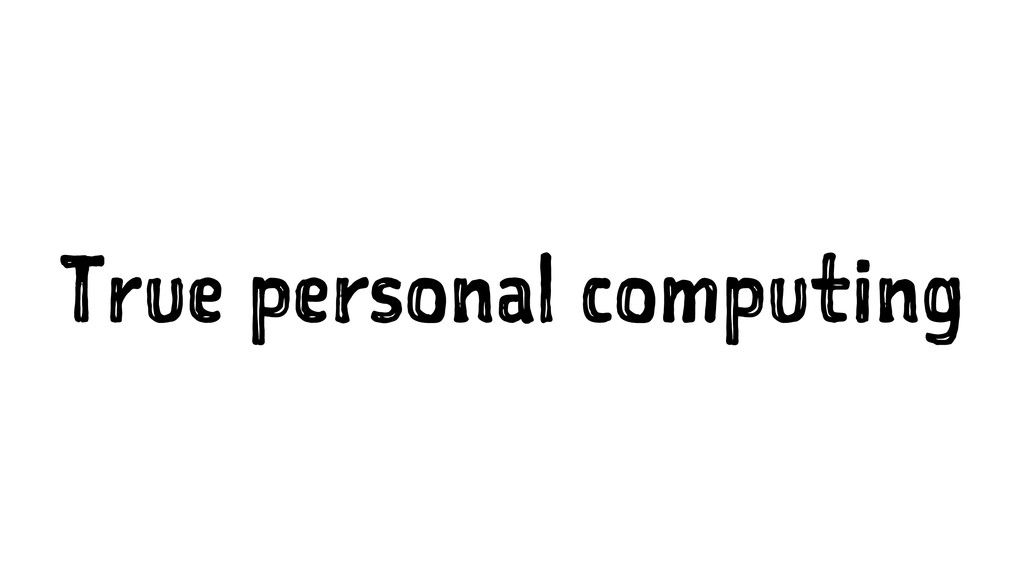 True personal computing