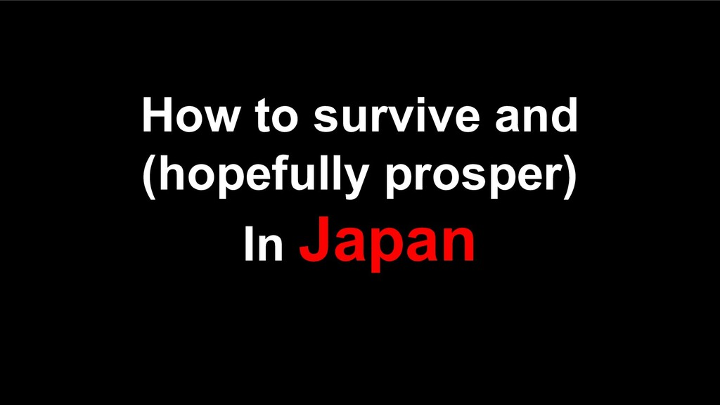 How to survive and (hopefully prosper) In Japan