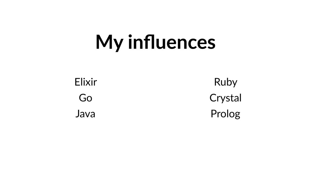 My influences Elixir Go Java Ruby Crystal Prolog
