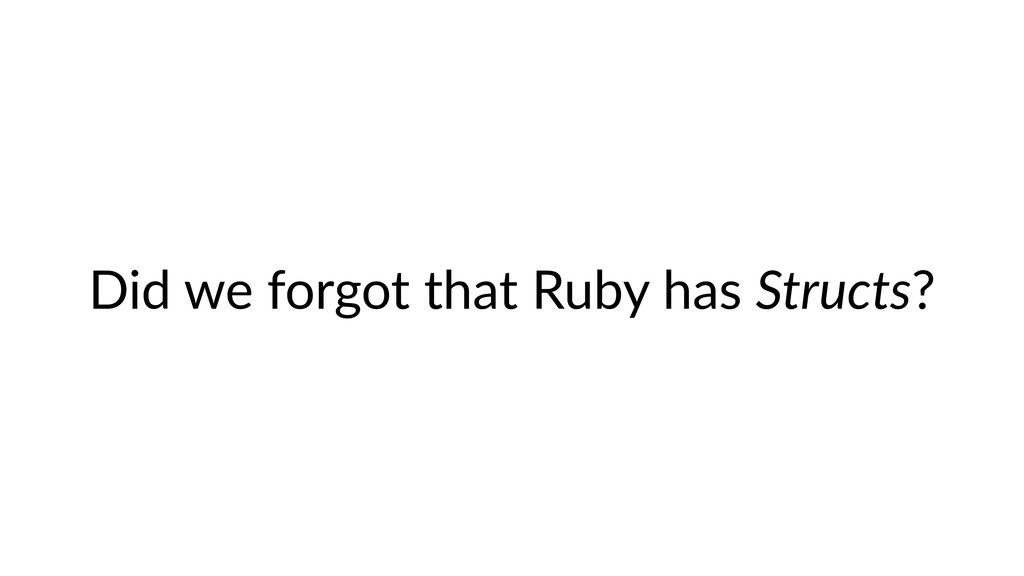 Did we forgot that Ruby has Structs?