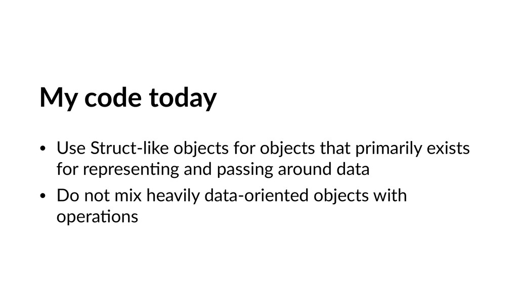 My code today • Use Struct-like objects for obj...