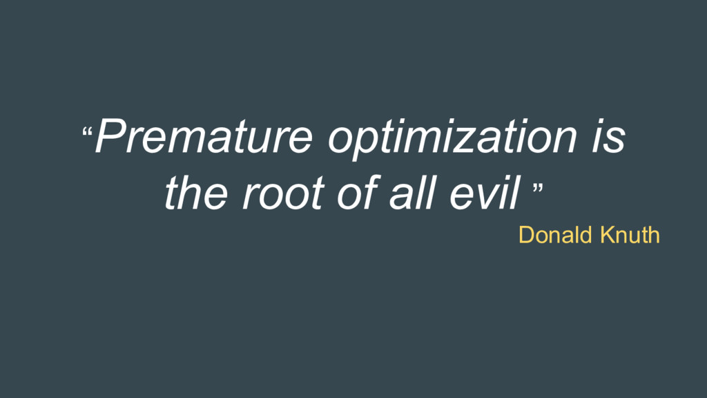 """""""Premature optimization is the root of all evil..."""