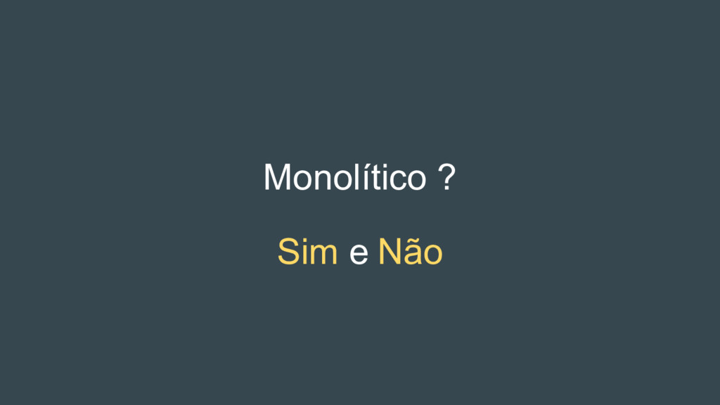 Monolítico ? Sim e Não