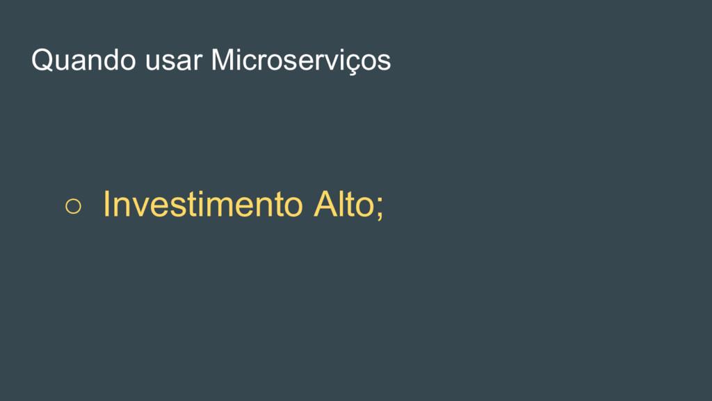○ Investimento Alto; Quando usar Microserviços