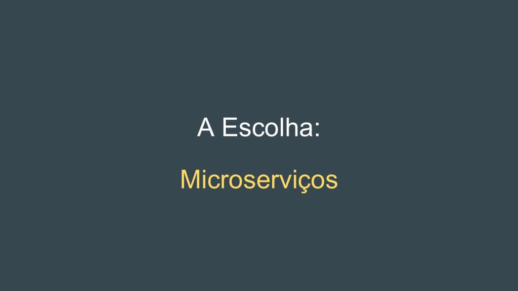A Escolha: Microserviços