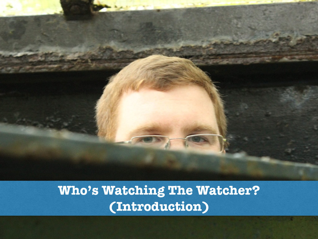 Who's Watching The Watcher? (Introduction)