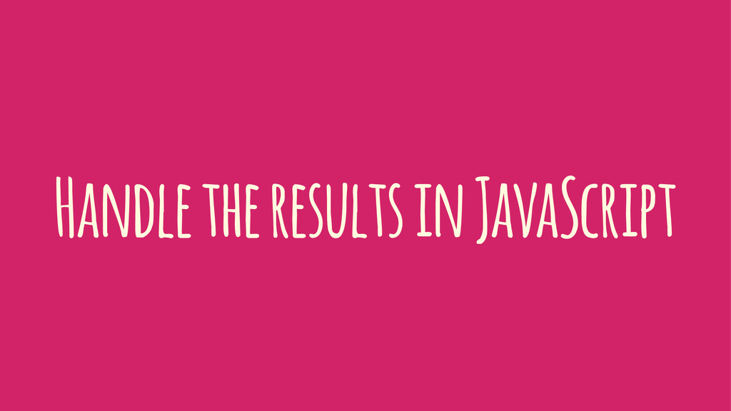 Handle the results in JavaScript