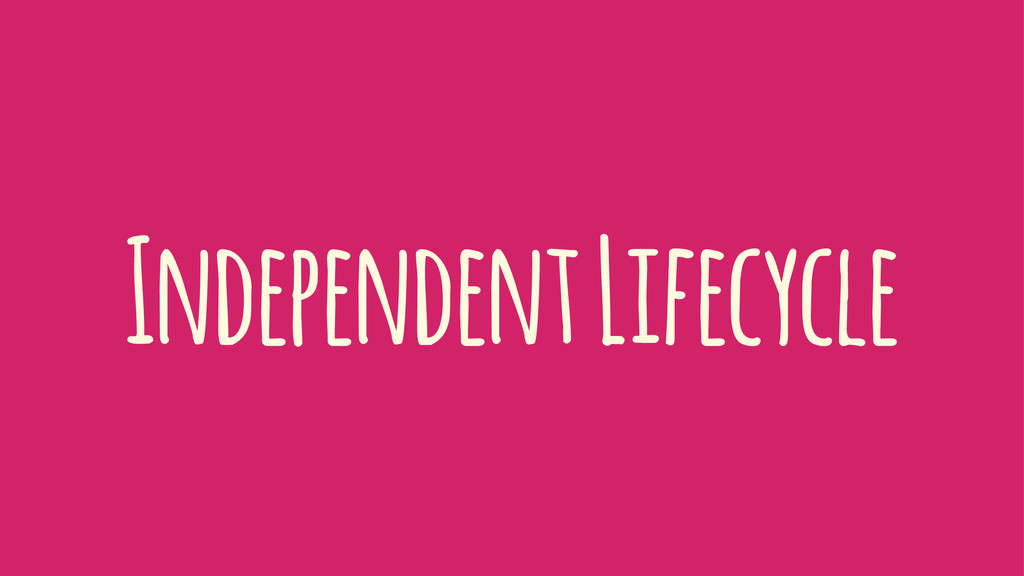 Independent Lifecycle