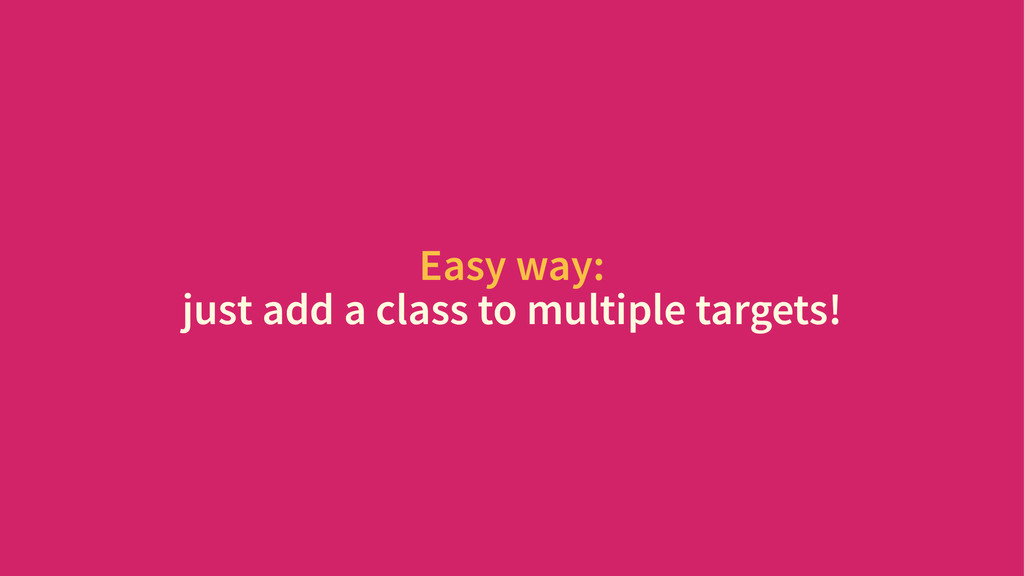 Easy way: just add a class to multiple targets!