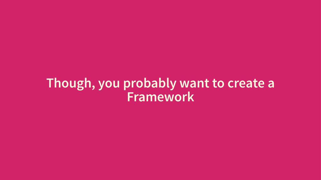 Though, you probably want to create a Framework