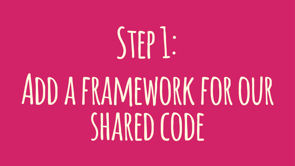 Step 1: Add a framework for our shared code