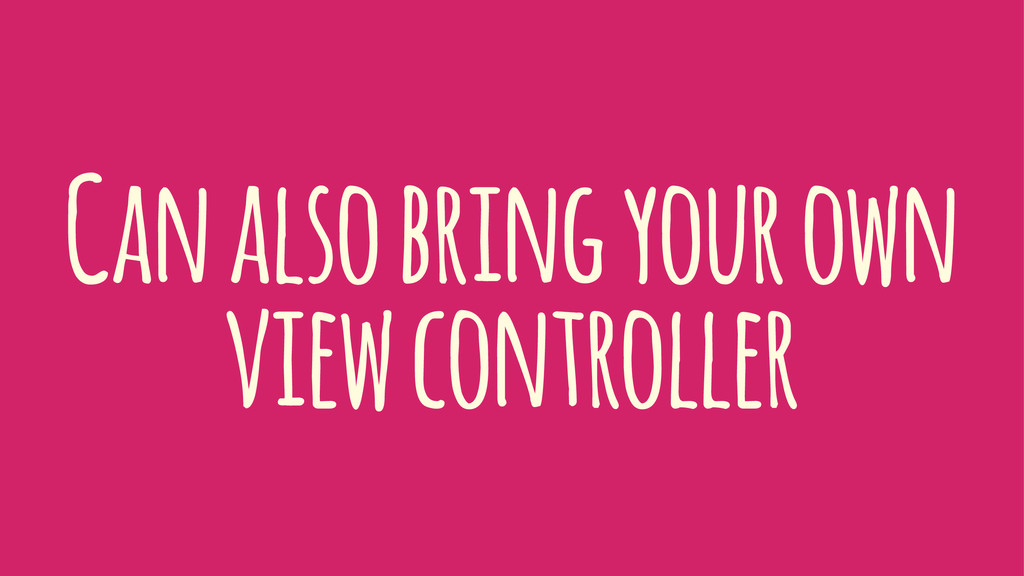 Can also bring your own view controller