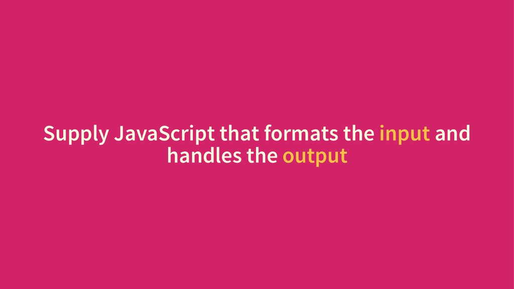 Supply JavaScript that formats the input and ha...