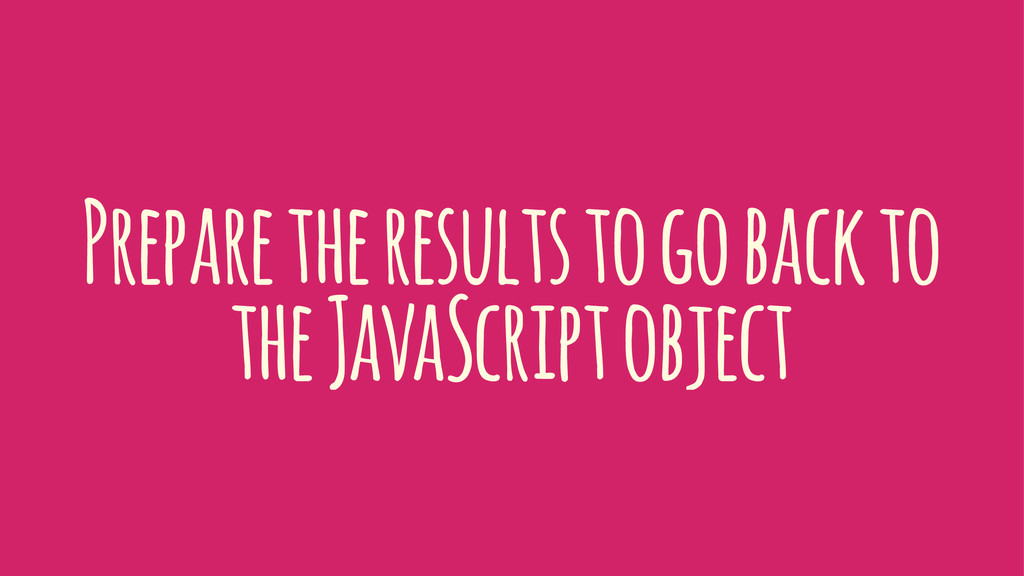 Prepare the results to go back to the JavaScrip...
