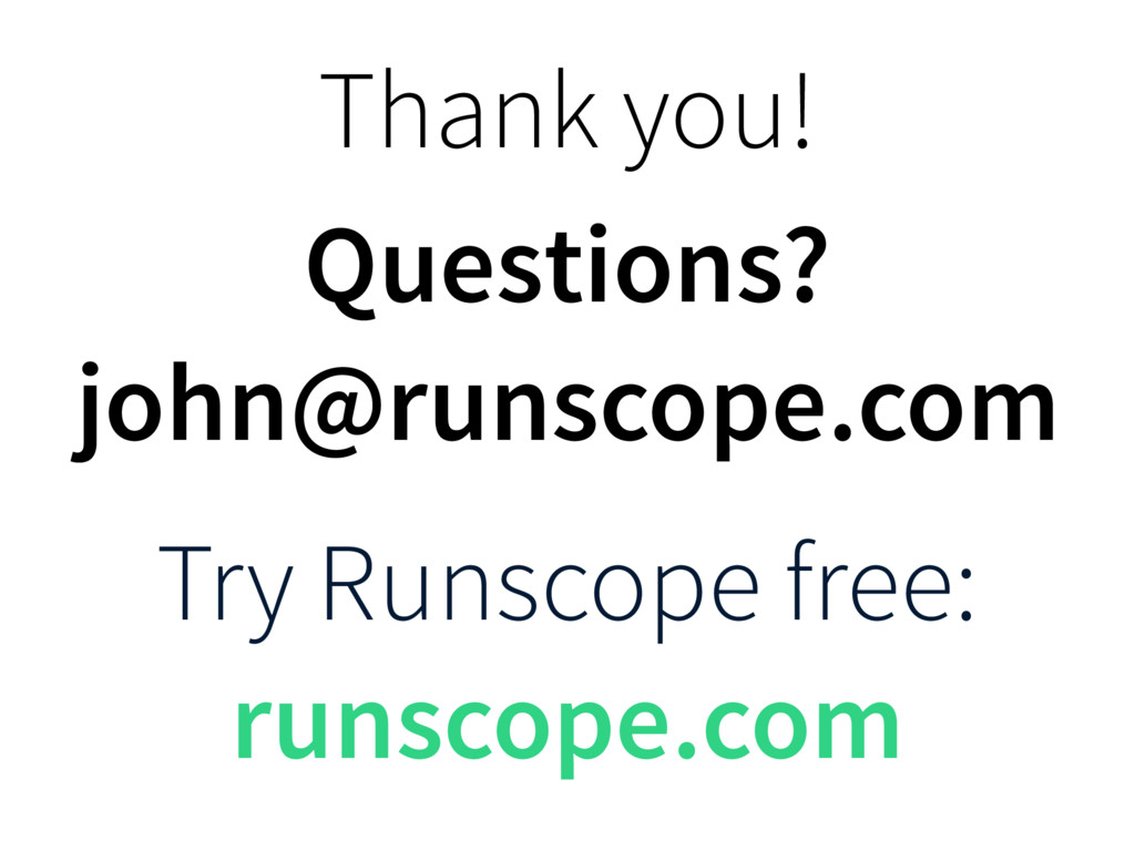 Thank you! Questions? john@runscope.com Try Run...