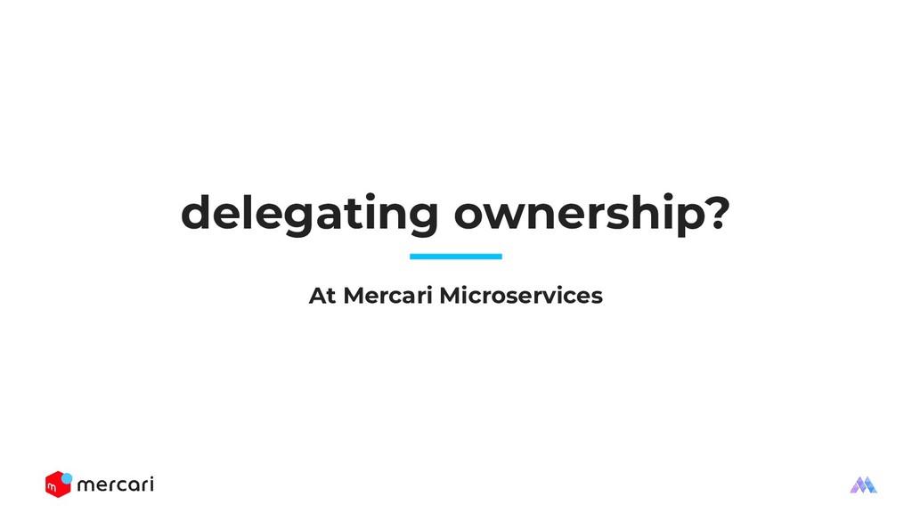 delegating ownership? At Mercari Microservices