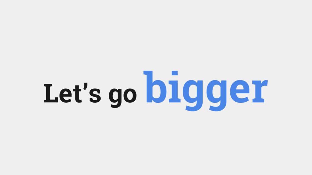 Let's go bigger