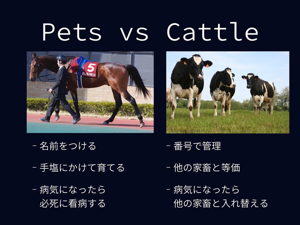 Pets vs Cattle - 番号で管理 - 他の家畜と等価 - 病気になったら 他の家...