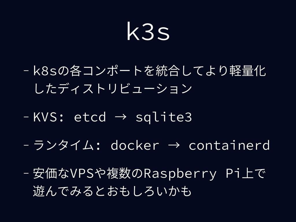 k3s - k8sの各コンポートを統合してより軽量化 したディストリビューション - KVS:...