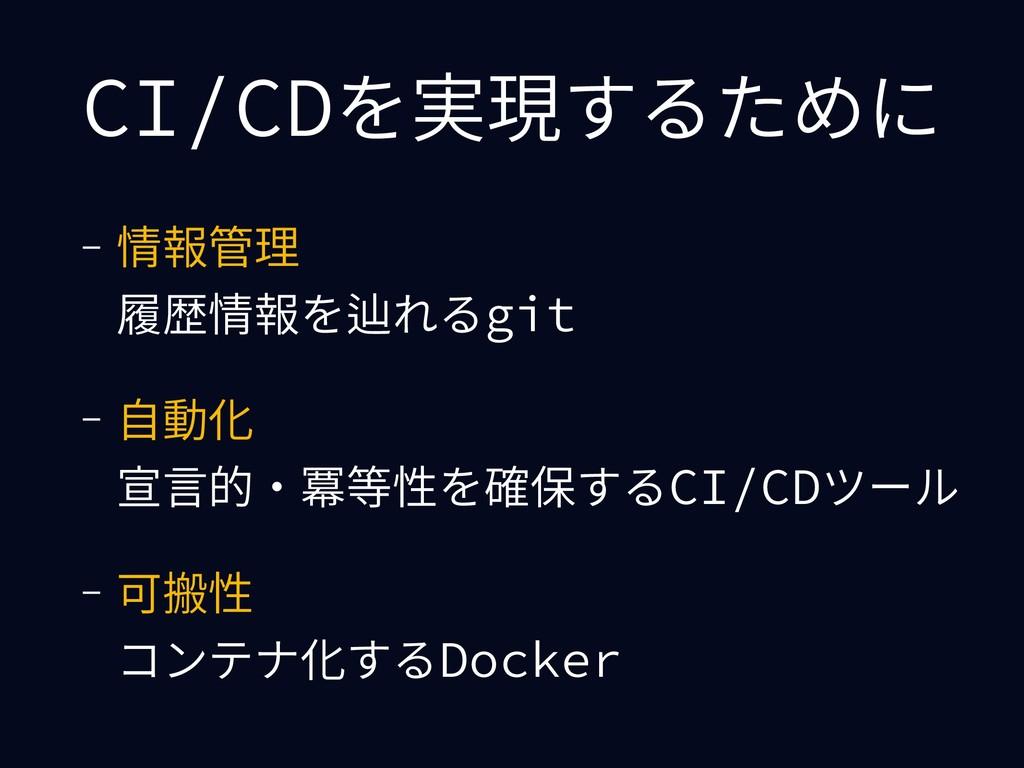 CI/CDを実現するために - 情報管理 履歴情報を辿れるgit - ⾃動化 宣⾔的・冪等...