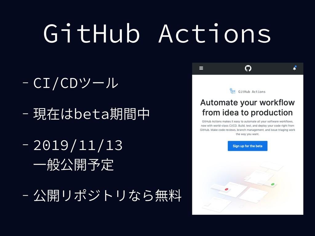 GitHub Actions - CI/CDツール - 現在はbeta期間中 - 2019/1...
