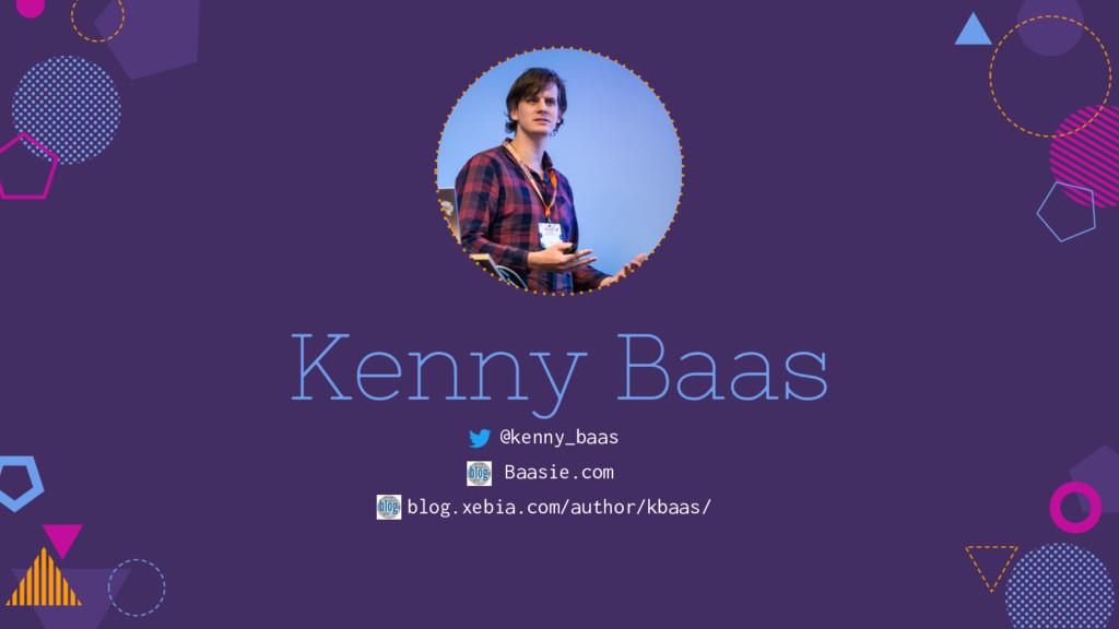 Kenny Baas @kenny_baas Baasie.com blog.xebia.co...