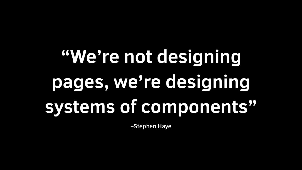 """""""We're not designing pages, we're designing sys..."""