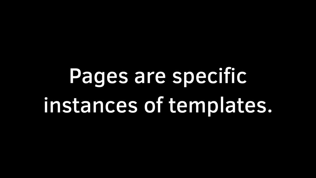 Pages are specific instances of templates.