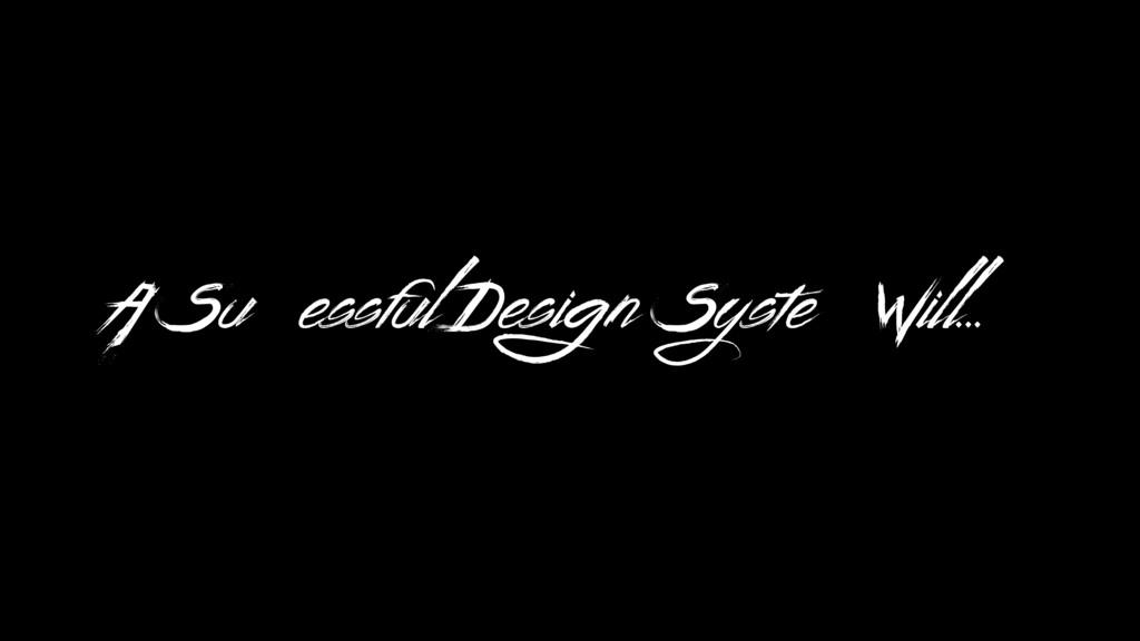 A Successful Design System Will…