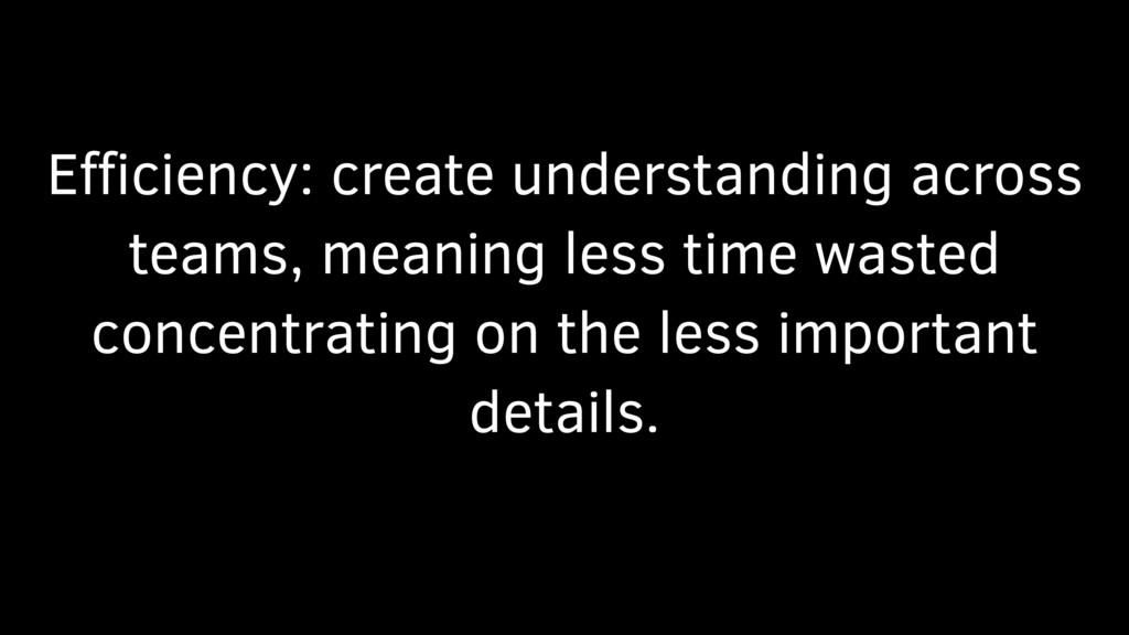Efficiency: create understanding across teams, me...