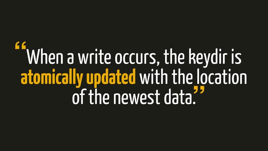 When a write occurs, the keydir is atomically u...
