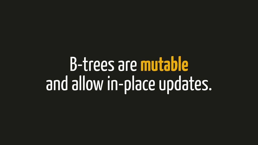 B-trees are mutable and allow in-place updates.