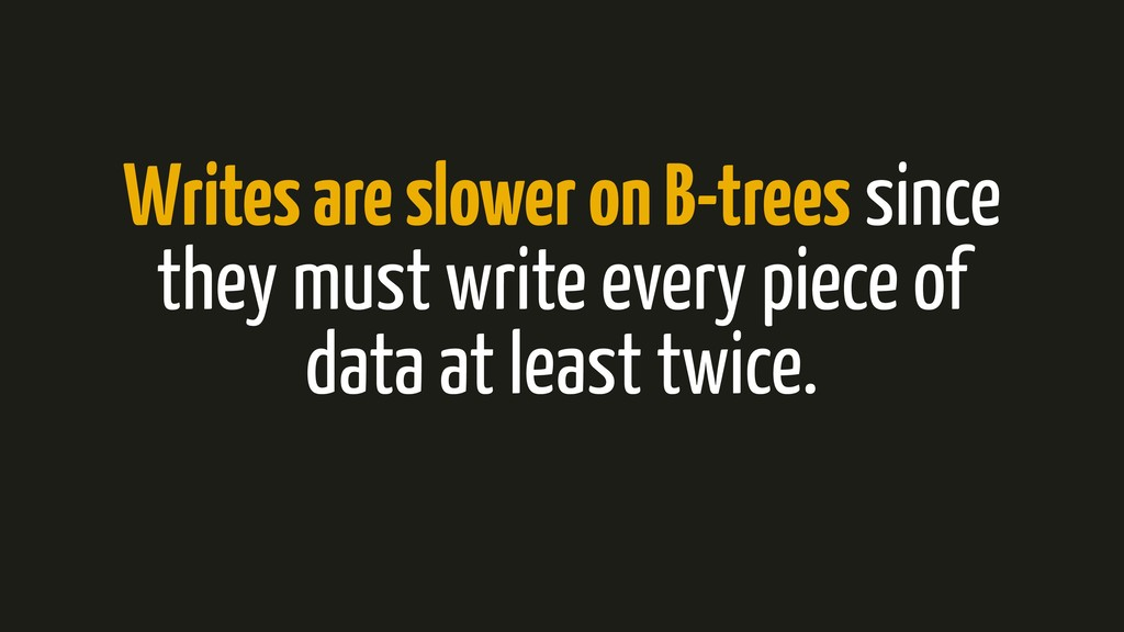 Writes are slower on B-trees since they must wr...