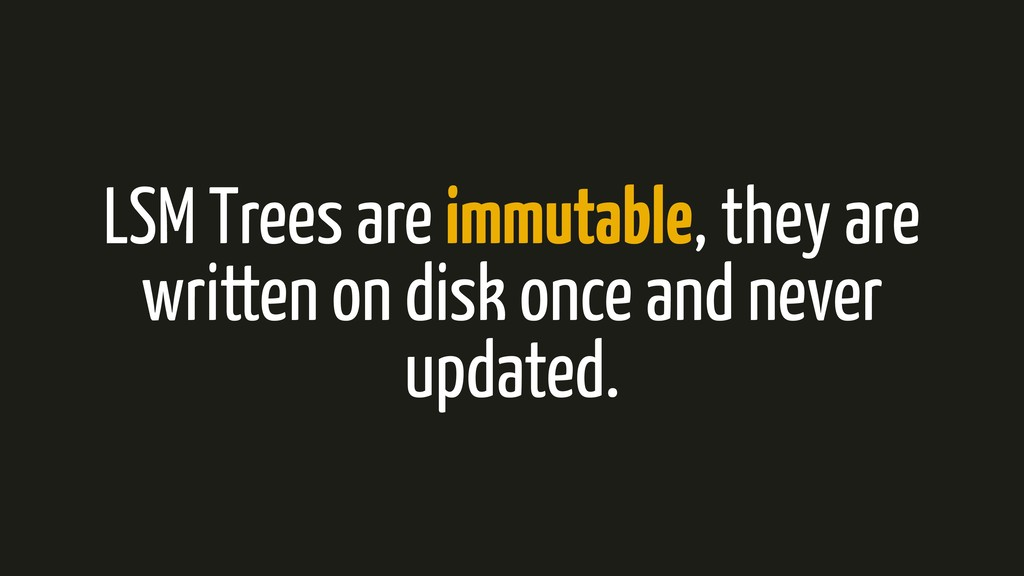 LSM Trees are immutable, they are written on di...