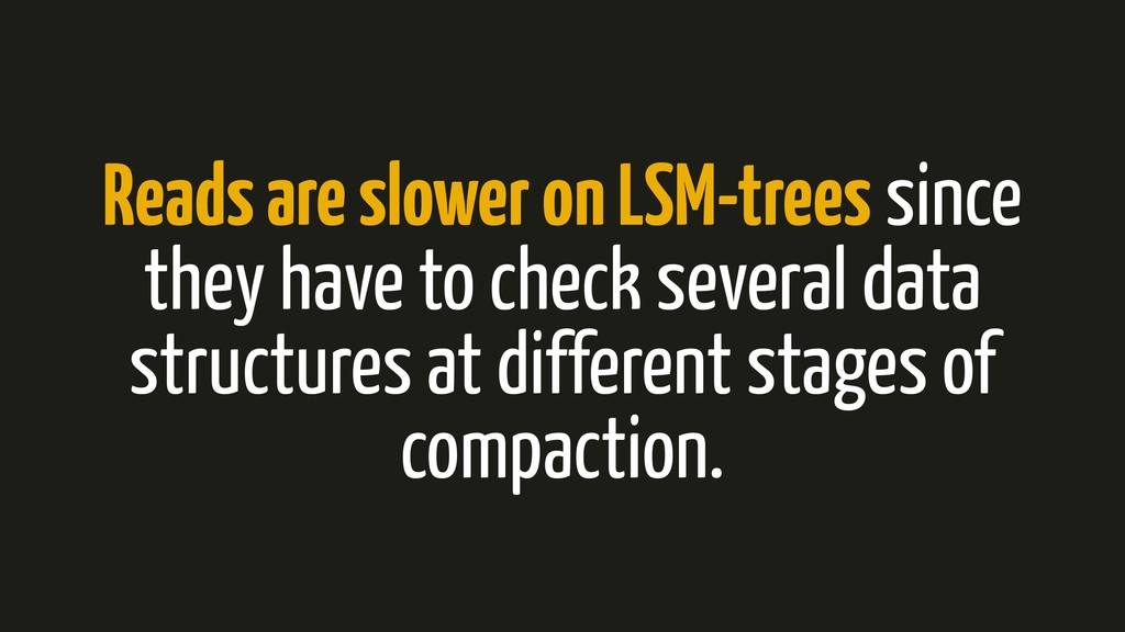Reads are slower on LSM-trees since they have t...