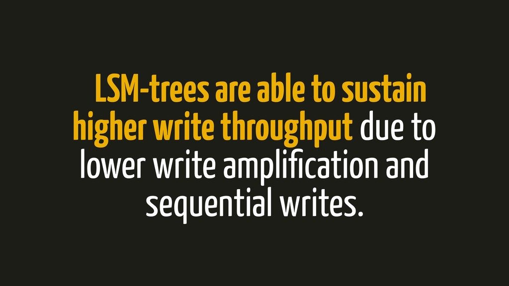 LSM-trees are able to sustain higher write thro...