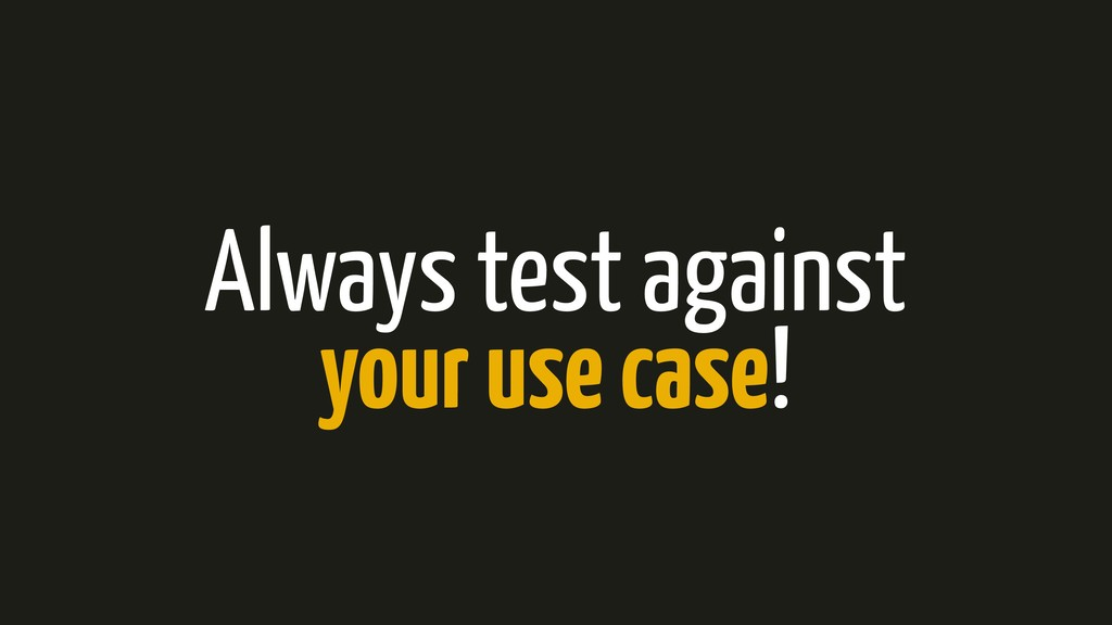 Always test against your use case!
