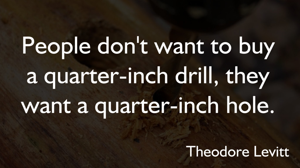 People don't want to buy a quarter-inch drill, ...