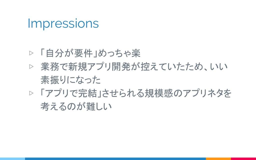Impressions ▷ 「自分が要件」めっちゃ楽 ▷ 業務で新規アプリ開発が控えていたため...