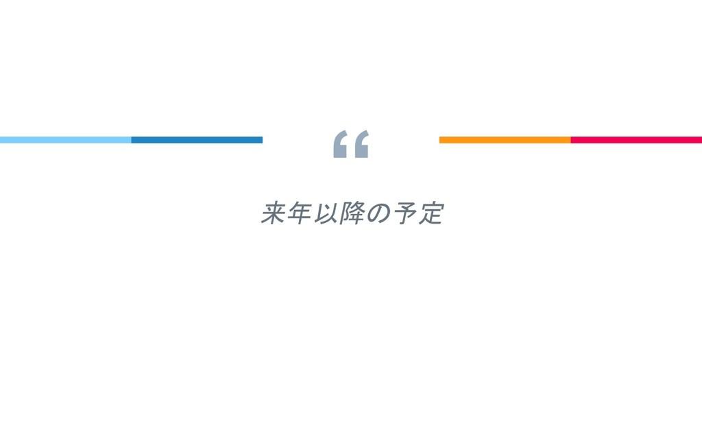 """"""" 来年以降の予定"""