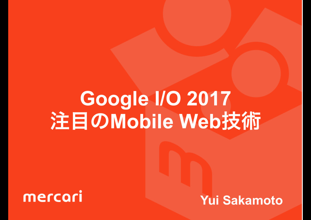 Google I/O 2017 ͷMobile Webٕज़ Yui Sakamoto
