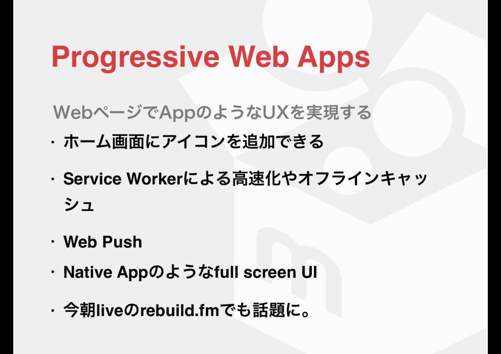 Progressive Web Apps • ϗʔϜը໘ʹΞΠίϯΛՃͰ͖Δ • Servi...