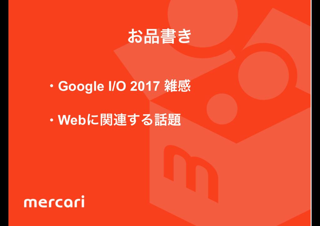 ͓ॻ͖ • Google I/O 2017 ײ • Webʹؔ࿈͢Δ