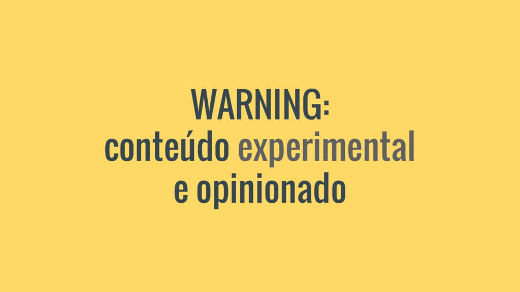 WARNING: conteúdo experimental e opinionado