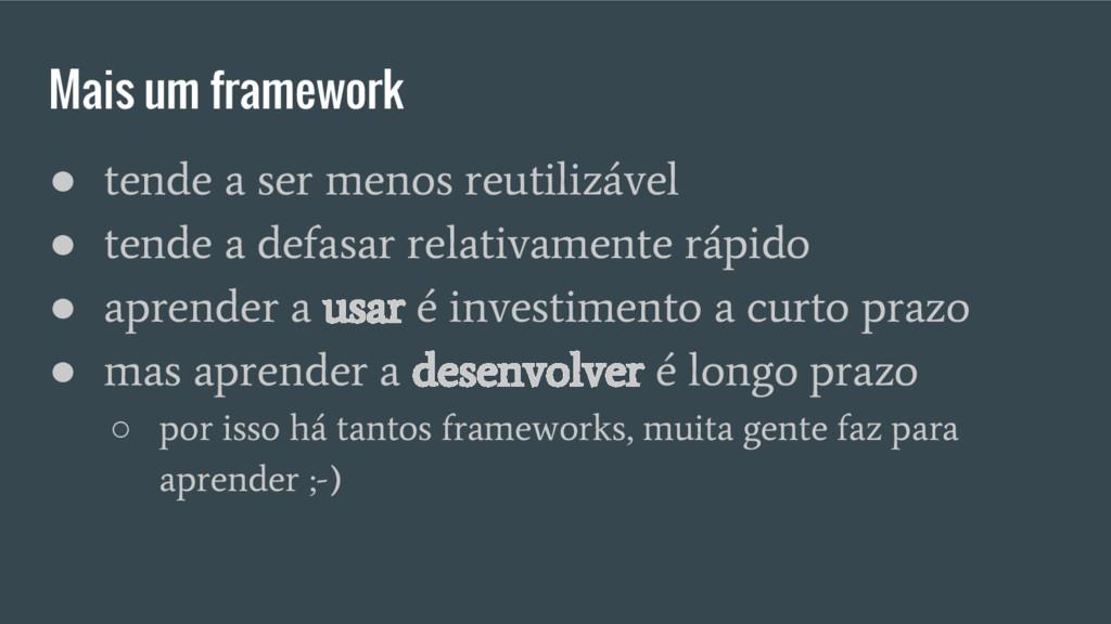 Mais um framework ● tende a ser menos reutilizá...