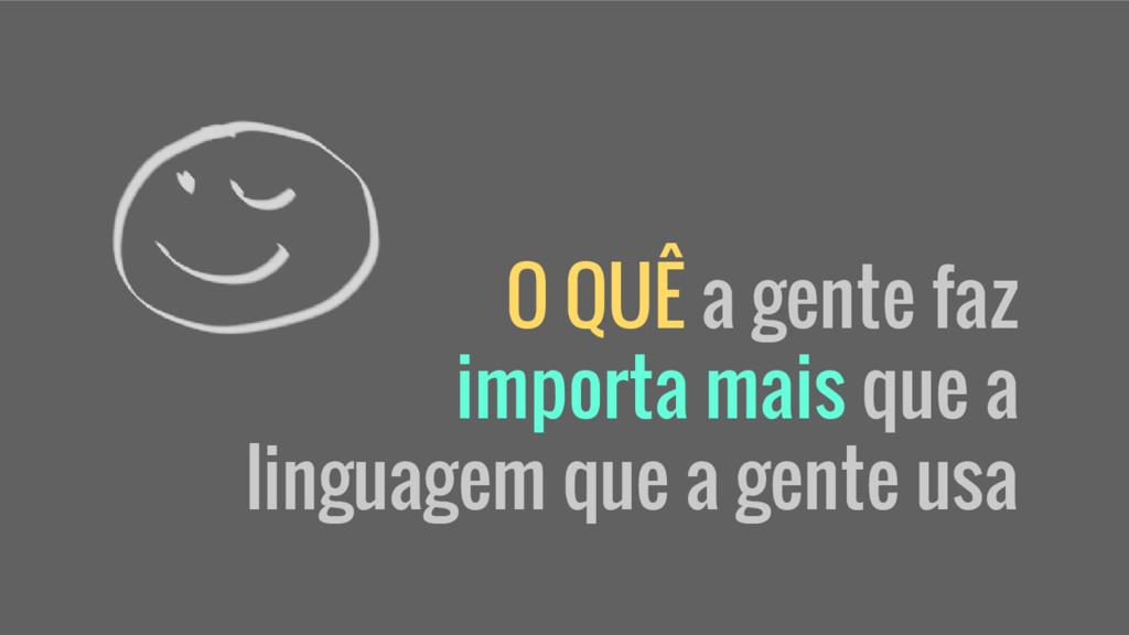 O QUÊ a gente faz importa mais que a linguagem ...