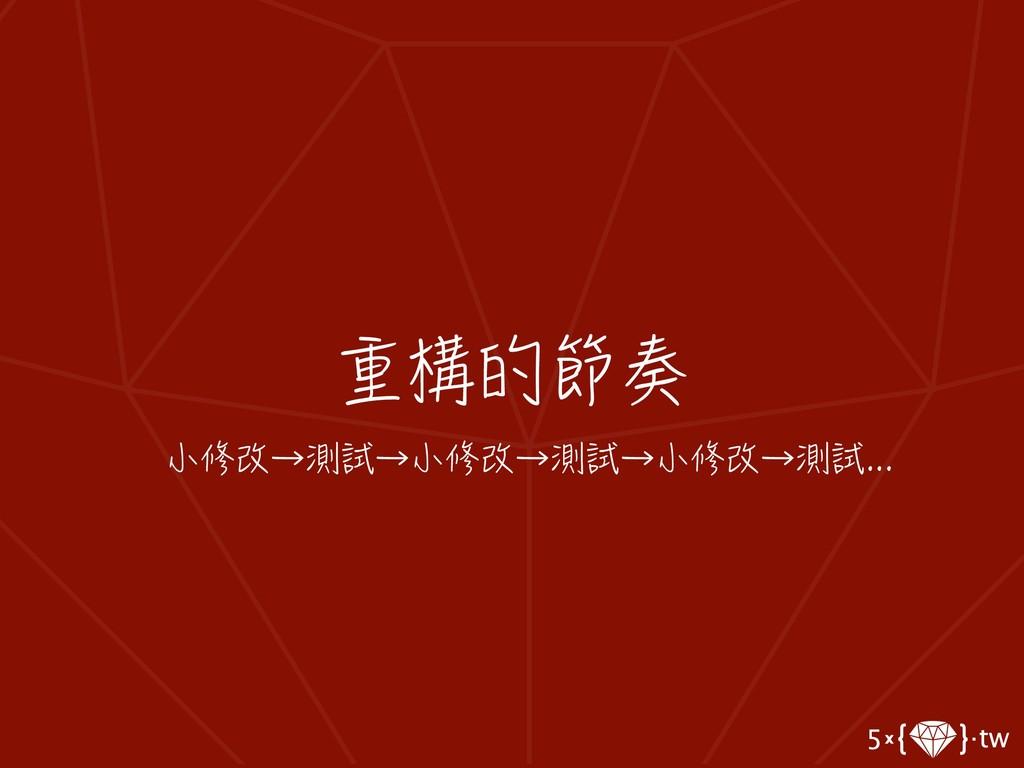 重構的節奏 小修改→測試→小修改→測試→小修改→測試...